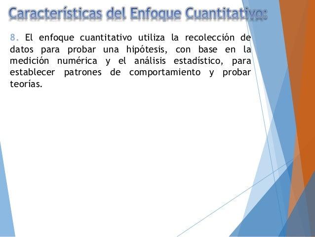 8. El enfoque cuantitativo utiliza la recolección de datos para probar una hipótesis, con base en la medición numérica y e...