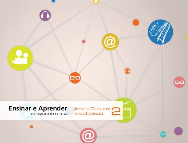 Ensinar e Aprender | 1 | Arte e Cultura o audiovisual 2no mundo digital Ensinar e Aprender no mundo digital Arte e Cu...