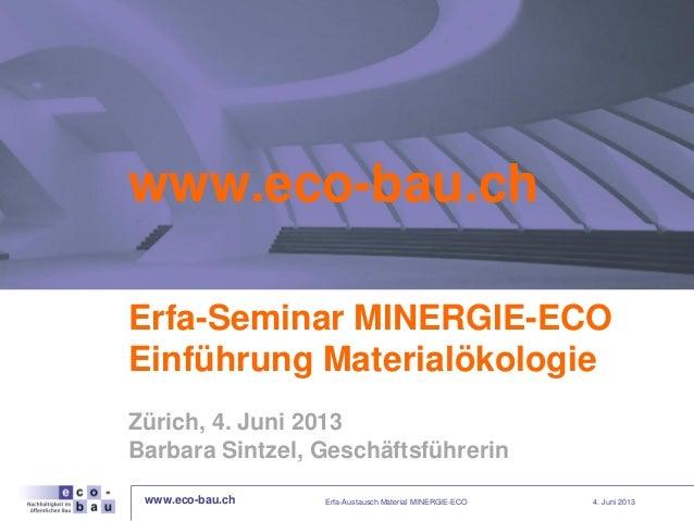 www.eco-bau.ch 4. Juni 2013www.eco-bau.chErfa-Seminar MINERGIE-ECOEinführung MaterialökologieZürich, 4. Juni 2013Barbara S...