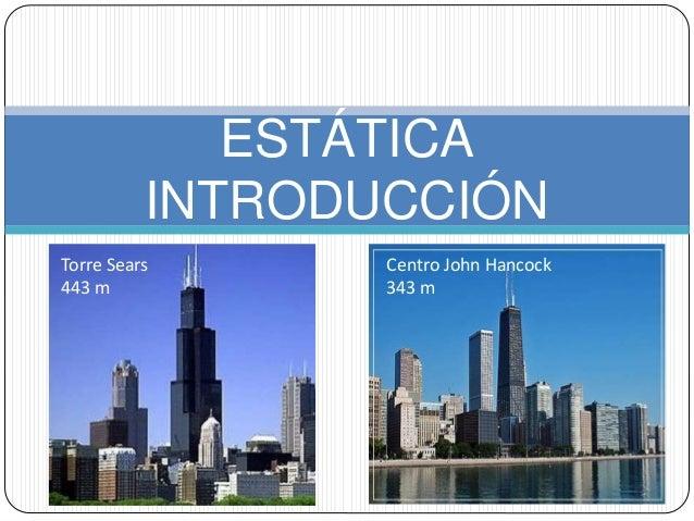 ESTÁTICA INTRODUCCIÓN Centro John Hancock 343 m Torre Sears 443 m