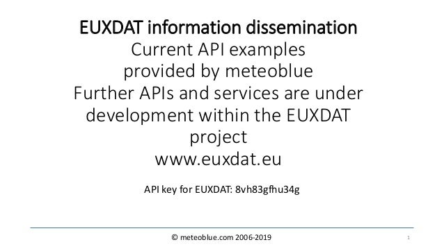© meteoblue.com 2006-2019 EUXDAT information dissemination Current API examples provided by meteoblue Further APIs and ser...