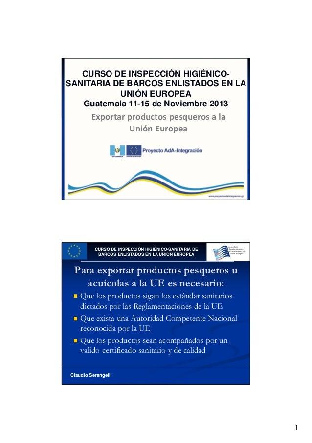 CURSO DE INSPECCIÓN HIGIÉNICOSANITARIA DE BARCOS ENLISTADOS EN LA UNIÓN EUROPEA Guatemala 11-15 de Noviembre 2013  Exporta...