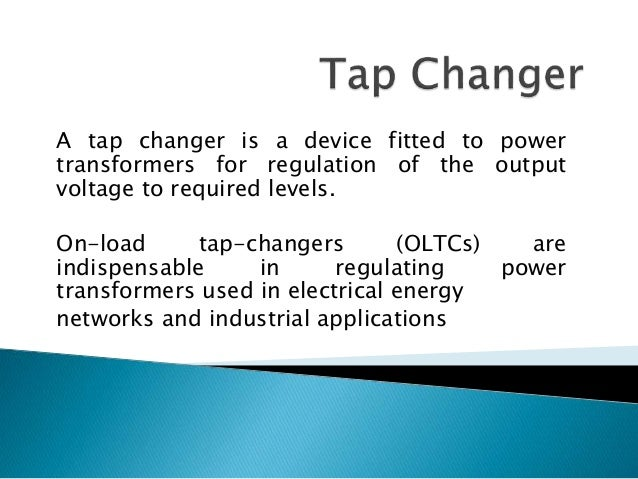 A tap changer is a device fitted to power transformers for regulation of the output voltage to required levels. On-load ta...