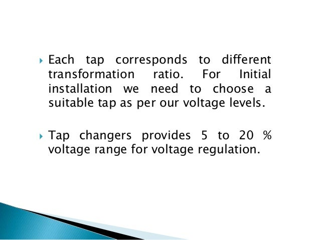  Each tap corresponds to different transformation ratio. For Initial installation we need to choose a suitable tap as per...