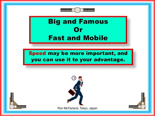 Big and Famous Or Fast and Mobile Speed may be more important, and you can use it to your advantage. 1Ron McFarland, Tokyo...