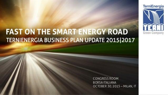 FAST ON THE SMART ENERGY ROAD TERNIENERGIA BUSINESS PLAN UPDATE 2015|2017 CONGRESS ROOM BORSA ITALIANA OCTOBER 30, 2015 – ...