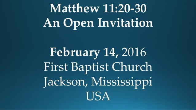 Matthew 11:20-30 An Open Invitation February 14, 2016 First Baptist Church Jackson, Mississippi USA