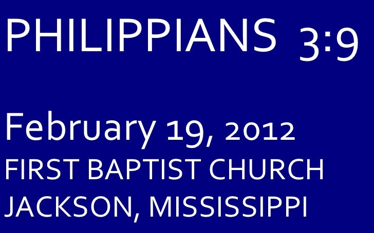 PHILIPPIANS  3:9 February 19 , 2012 FIRST BAPTIST CHURCH JACKSON, MISSISSIPPI