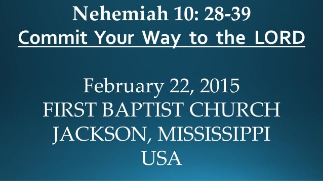 Nehemiah 10: 28-39 Commit Your Way to the LORD February 22, 2015 FIRST BAPTIST CHURCH JACKSON, MISSISSIPPI USA