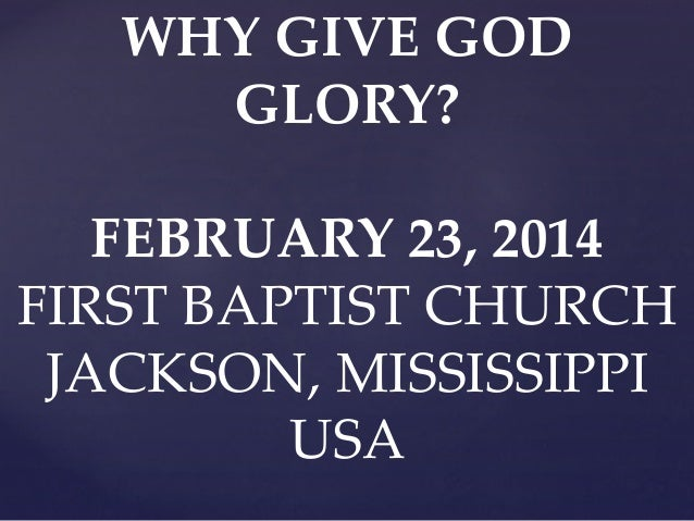 WHY GIVE GOD GLORY? FEBRUARY 23, 2014 FIRST BAPTIST CHURCH JACKSON, MISSISSIPPI USA
