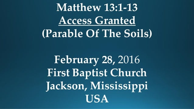 Matthew 13:1-13 Access Granted (Parable Of The Soils) February 28, 2016 First Baptist Church Jackson, Mississippi USA
