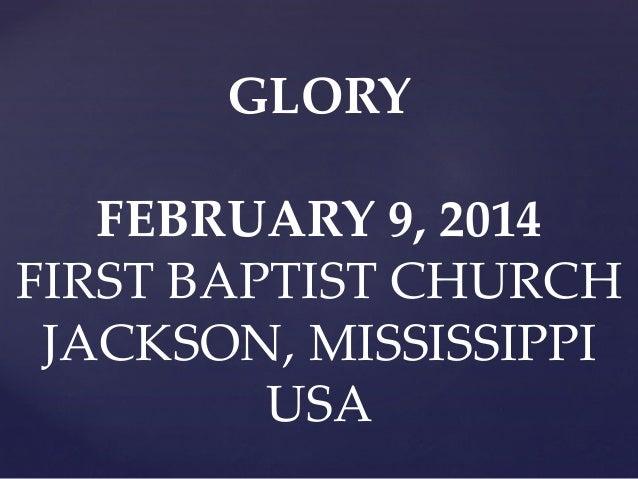 GLORY FEBRUARY 9, 2014 FIRST BAPTIST CHURCH JACKSON, MISSISSIPPI USA