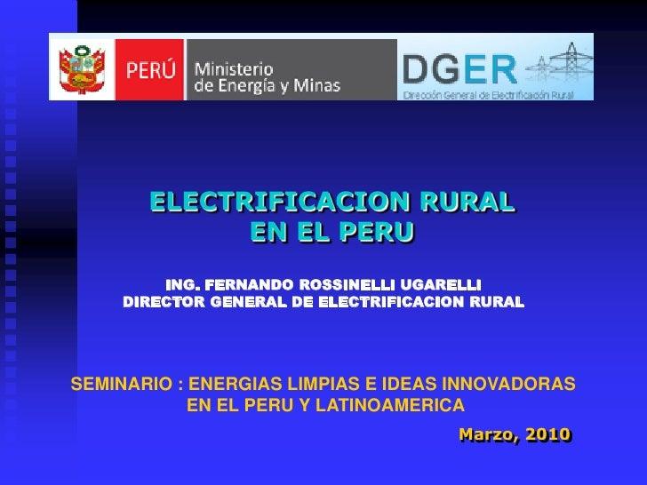 ELECTRIFICACION RURAL              EN EL PERU         ING. FERNANDO ROSSINELLI UGARELLI     DIRECTOR GENERAL DE ELECTRIFIC...