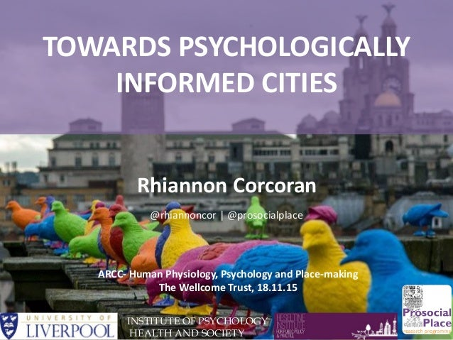 TOWARDS PSYCHOLOGICALLY INFORMED CITIES INSTITUTE OF PSYCHOLOGY HEALTH AND SOCIETY Rhiannon Corcoran ARCC- Human Physiolog...