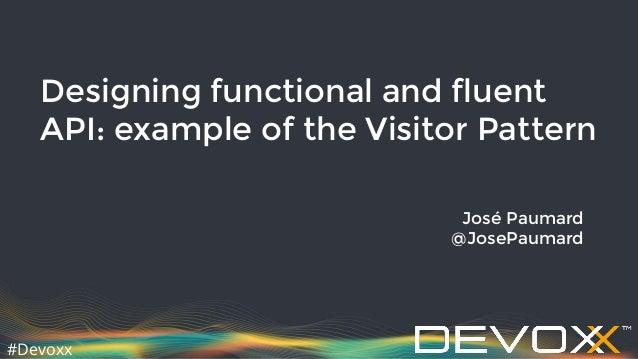#Devoxx Designing functional and fluent API: example of the Visitor Pattern José Paumard @JosePaumard