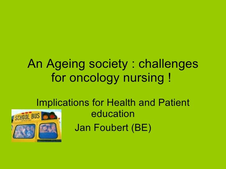 An Ageing society : challenges for oncology nursing !  Implications for Health and Patient education Jan Foubert (BE)