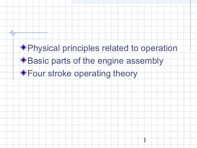 1 Physical principles related to operation Basic parts of the engine assembly Four stroke operating theory