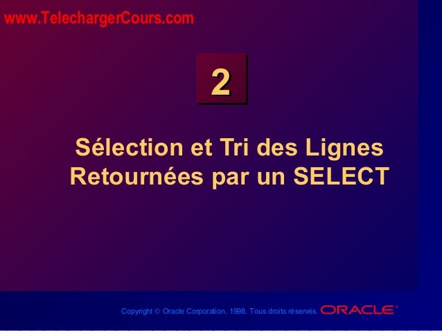 Copyright © Oracle Corporation, 1998. Tous droits réservés. 22 Sélection et Tri des Lignes Retournées par un SELECT www.Te...