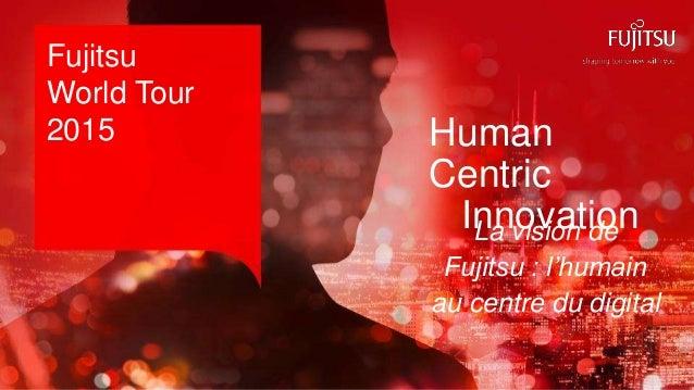 0 Copyright 2015 FUJITSU Fujitsu World Tour 2015 La vision de Fujitsu : l'humain au centre du digital Human Centric Innova...