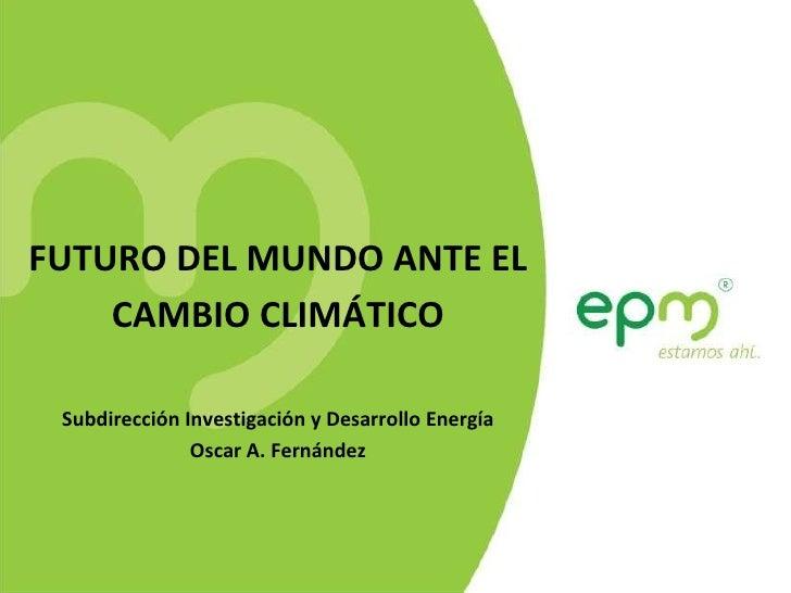 FUTURO DEL MUNDO ANTE EL CAMBIO CLIMÁTICO Subdirección Investigación y Desarrollo Energía Oscar A. Fernández