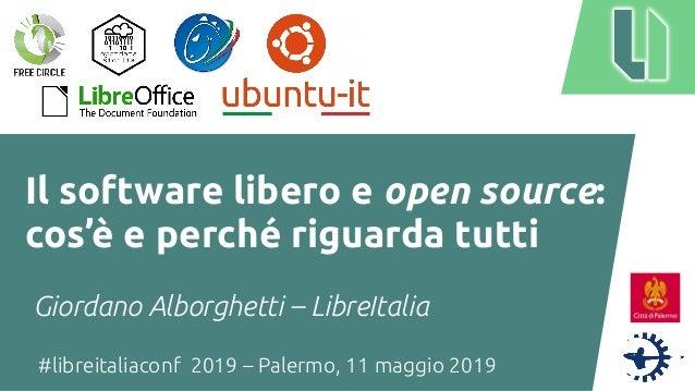 #libreitaliaconf 2019 – Palermo, 11 maggio 2019 Il software libero e open source: cos'è e perché riguarda tutti Giordano A...