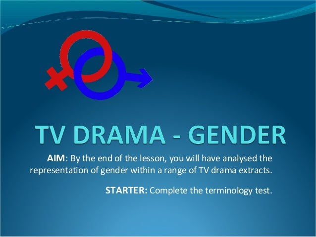 AIM: By the end of the lesson, you will have analysed therepresentation of gender within a range of TV drama extracts.    ...