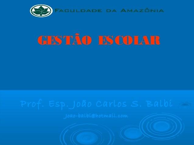 GESTÃO ESCOLAR Prof. Esp. João Carlos S. Balbi Joao-balbi@hotmail.com