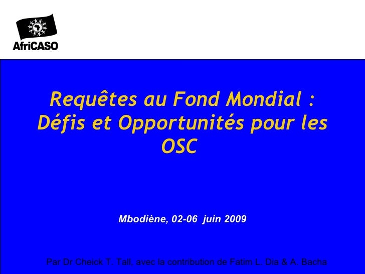 Requêtes au Fond Mondial: Défis et Opportunités pour les OSC  Mbodiène, 02-06  juin 2009  Par Dr Cheick T. Tall, avec la ...