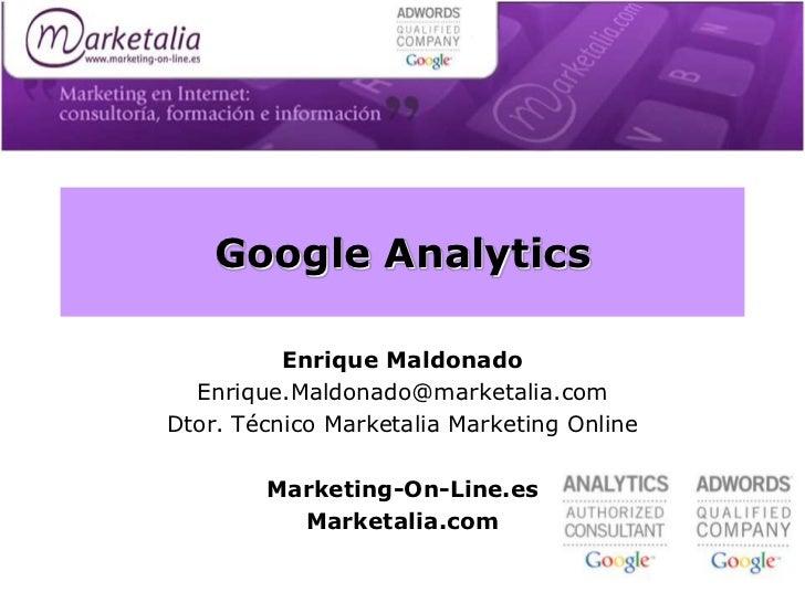 Google Analytics          Enrique Maldonado  Enrique.Maldonado@marketalia.comDtor. Técnico Marketalia Marketing Online    ...