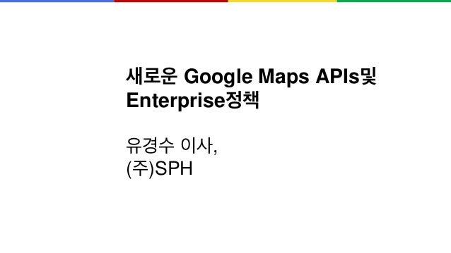 새로운 Google Maps APIs및 Enterprise정책 유경수 이사, (주)SPH