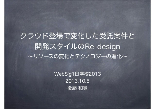 クラウド登場で変化した受託案件と 開発スタイルのRe-design ∼リソースの変化とテクノロジーの進化∼ WebSig1日学校2013 2013.10.5 後藤 和貴