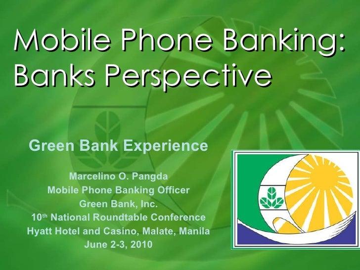 Mobile Phone Banking: Banks Perspective Green Bank Experience Marcelino O. Pangda Mobile Phone Banking Officer Green Bank,...