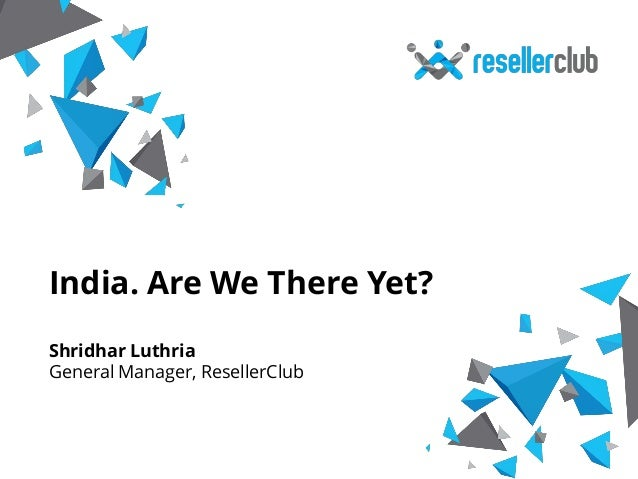 India. Are We There Yet?  Shridhar Luthria  General Manager, ResellerClub