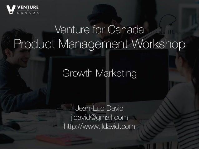 Venture for Canada Product Management Workshop Jean-Luc David jldavid@gmail.com http://www.jldavid.com Growth Marketing