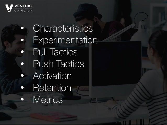 • Characteristics • Experimentation • Pull Tactics • Push Tactics • Activation • Retention • Metrics