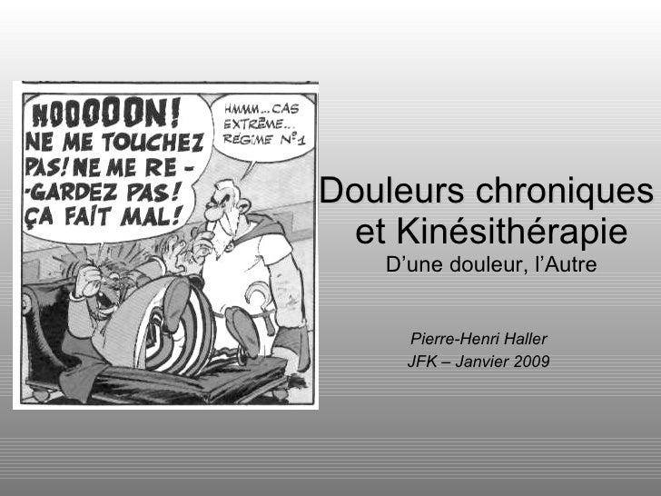 Pierre-Henri Haller JFK – Janvier 2009 Douleurs chroniques  et Kinésithérapie D'une douleur, l'Autre