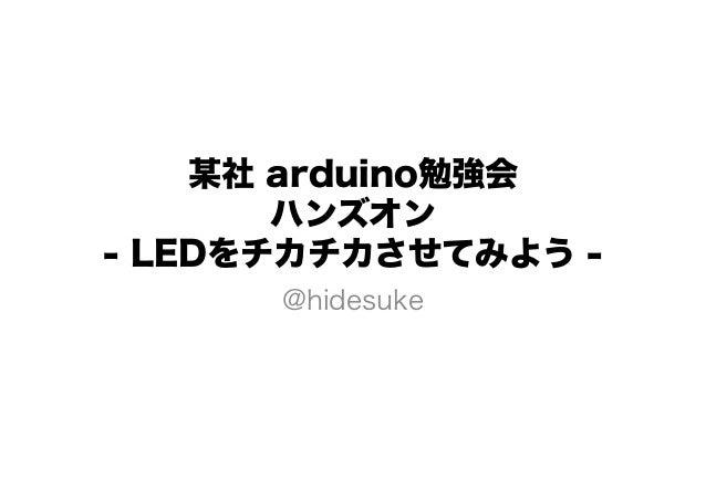 某社 arduino勉強会       ハンズオン- LEDをチカチカさせてみよう -      @hidesuke