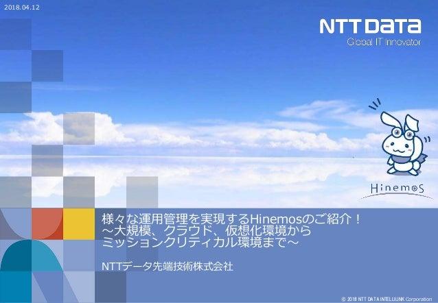 © 2018 NTT DATA INTELLILINK Corporation 様々な運用管理を実現するHinemosのご紹介! ~大規模、クラウド、仮想化環境から ミッションクリティカル環境まで~ NTTデータ先端技術株式会社 2018.04...