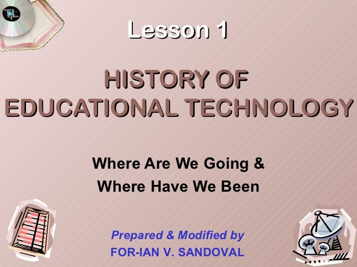 Lesson 1      HISTORY OFEDUCATIONAL TECHNOLOGY     Where Are We Going &     Where Have We Been       Prepared & Modified b...