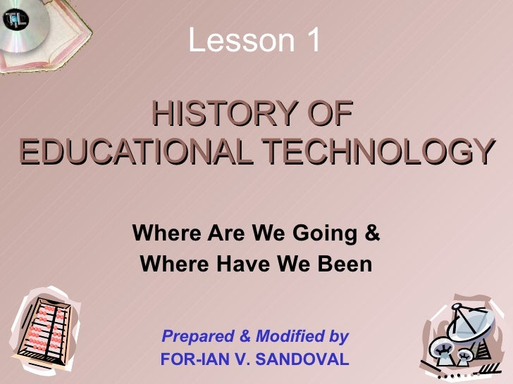 HISTORY OF  EDUCATIONAL TECHNOLOGY Where Are We Going & Where Have We Been Prepared & Modified by FOR-IAN V. SANDOVAL Less...