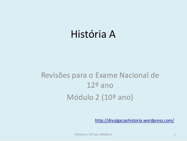 História A, 10º ano, Módulo 2  1  História A  Revisões para o Exame Nacional de 12º ano  Módulo 2 (10º ano)  http://divulg...