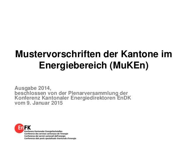 Mustervorschriften der Kantone im Energiebereich (MuKEn) Ausgabe 2014, beschlossen von der Plenarversammlung der Konferenz...