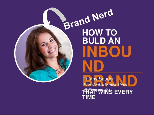 HOW TO BULD AN INBOU ND BRANDTHAT WINS EVERY TIME Tiffany Sauder President, Element Three @tiffanysauder