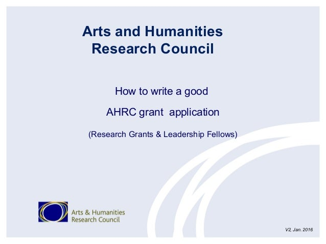 How to write a good AHRC grant application (Research Grants & Leadership Fellows) Arts and Humanities Research Council V2,...