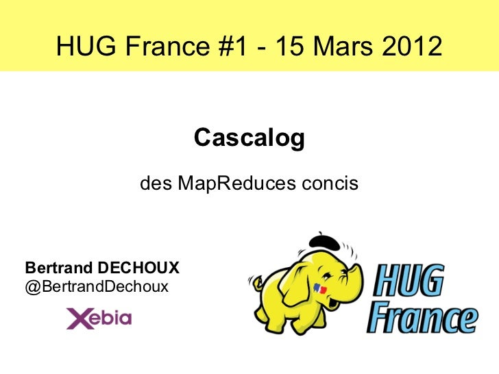 HUG France #1 - 15 Mars 2012                   Cascalog           des MapReduces concisBertrand DECHOUX@BertrandDechoux