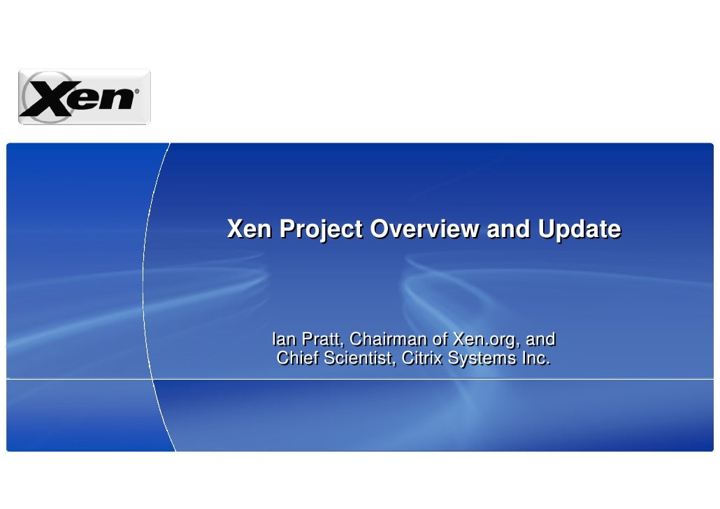 Xen Project Overview and Update       Ian Pratt, Chairman of Xen.org, and     Chief Scientist, Citrix Systems Inc.