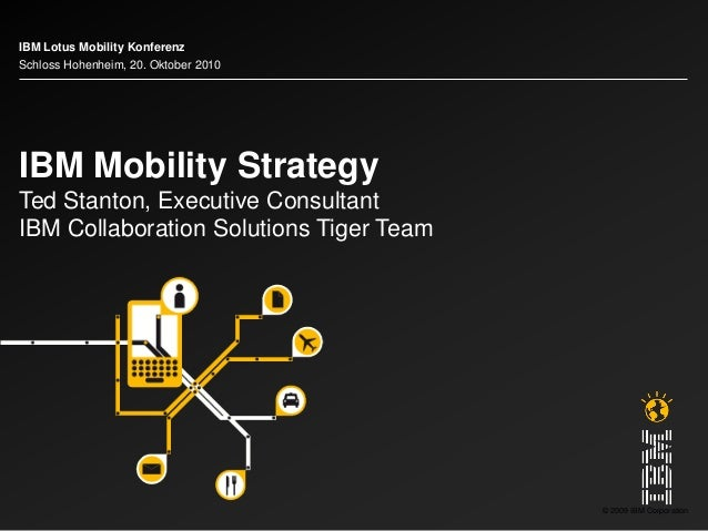 © 2009 IBM Corporation IBM Mobility Strategy Ted Stanton, Executive Consultant IBM Collaboration Solutions Tiger Team IBM ...