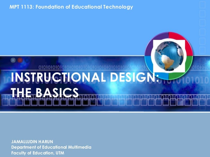INSTRUCTIONAL DESIGN:  THE BASICS JAMALLUDIN HARUN Department of Educational Multimedia Faculty of Education, UTM MPT 1113...