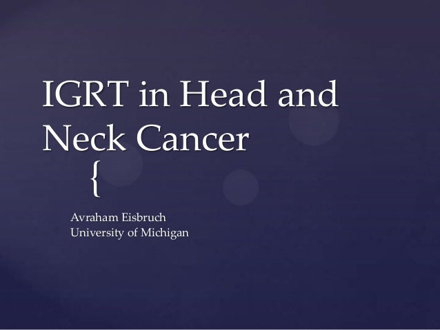 IGRT in Head andNeck Cancer    { Avraham Eisbruch University of Michigan