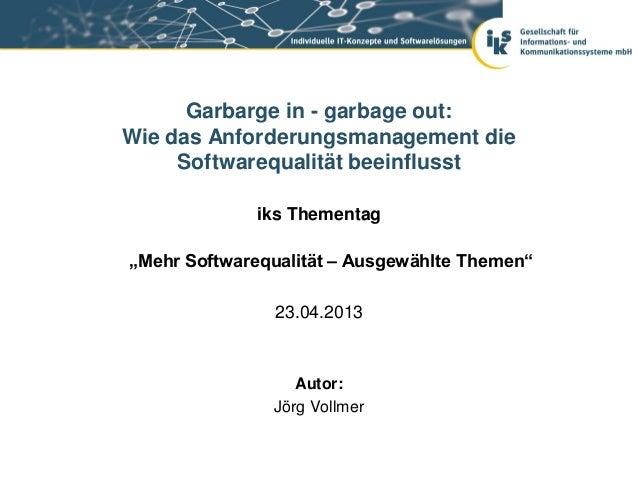 """Garbarge in - garbage out:Wie das Anforderungsmanagement dieSoftwarequalität beeinflusstiks Thementag""""Mehr Softwarequalitä..."""